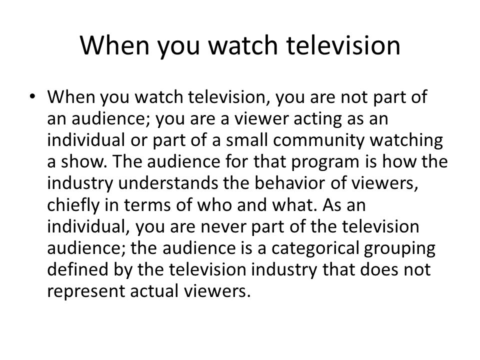 When you watch television When you watch television, you are not part of an audience; you are a viewer acting as an individual or part of a small community watching a show.