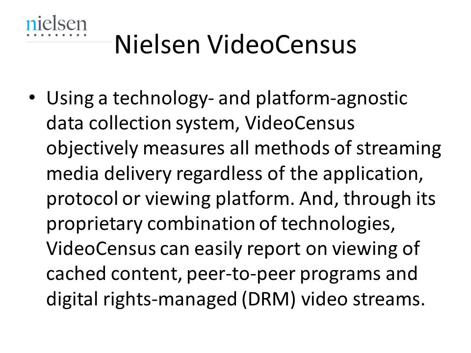 Nielsen VideoCensus Using a technology- and platform-agnostic data collection system, VideoCensus objectively measures all methods of streaming media delivery regardless of the application, protocol or viewing platform.