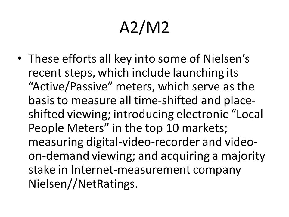 A2/M2 These efforts all key into some of Nielsens recent steps, which include launching its Active/Passive meters, which serve as the basis to measure all time-shifted and place- shifted viewing; introducing electronic Local People Meters in the top 10 markets; measuring digital-video-recorder and video- on-demand viewing; and acquiring a majority stake in Internet-measurement company Nielsen//NetRatings.