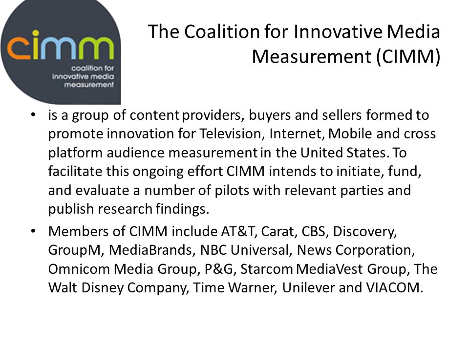 The Coalition for Innovative Media Measurement (CIMM) is a group of content providers, buyers and sellers formed to promote innovation for Television, Internet, Mobile and cross platform audience measurement in the United States.