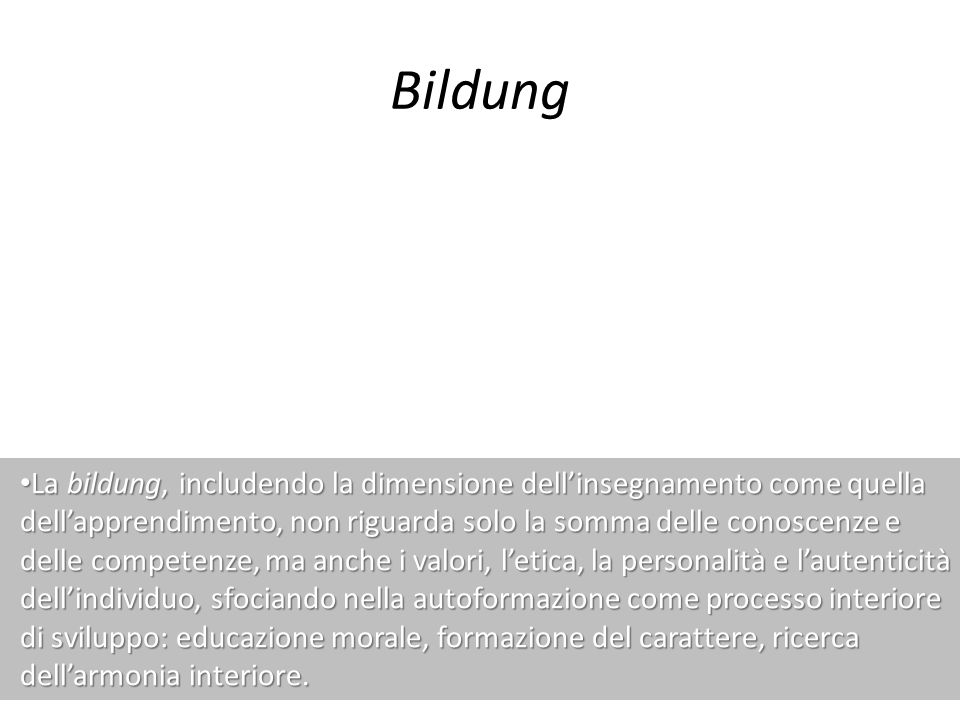 Bildung La bildung, includendo la dimensione dellinsegnamento come quella dellapprendimento, non riguarda solo la somma delle conoscenze e delle compe