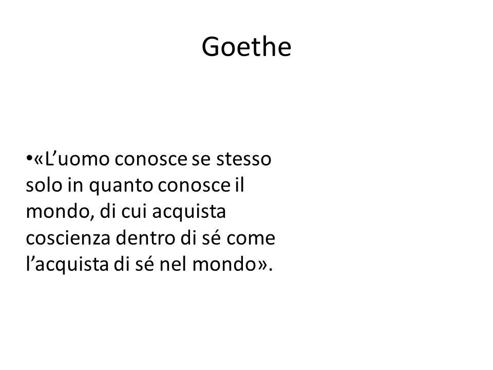 Goethe «Luomo conosce se stesso solo in quanto conosce il mondo, di cui acquista coscienza dentro di sé come lacquista di sé nel mondo».
