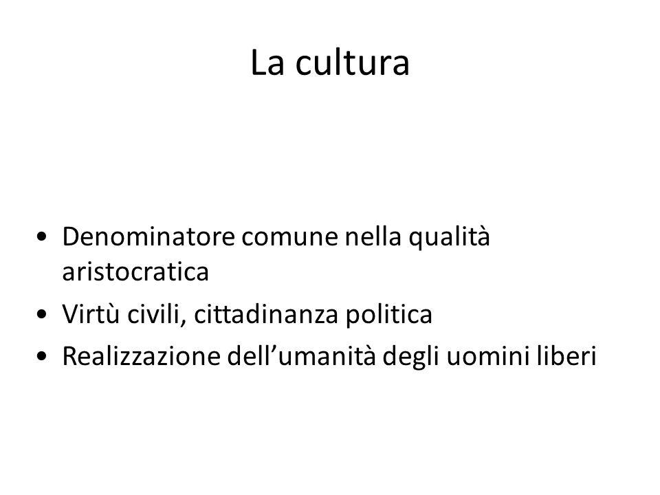 La cultura Denominatore comune nella qualità aristocratica Virtù civili, cittadinanza politica Realizzazione dellumanità degli uomini liberi