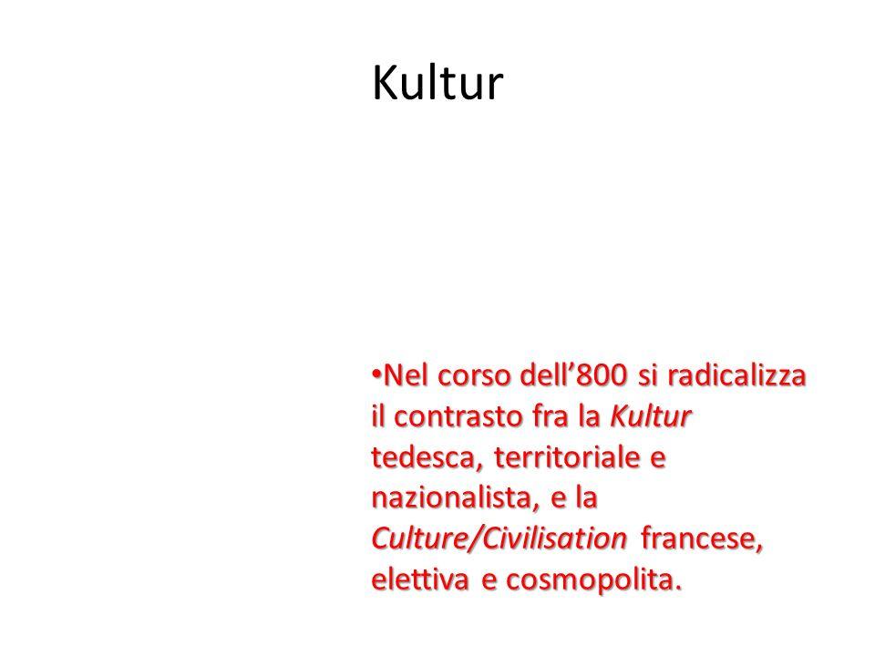 Kultur Nel corso dell800 si radicalizza il contrasto fra la Kultur tedesca, territoriale e nazionalista, e la Culture/Civilisation francese, elettiva