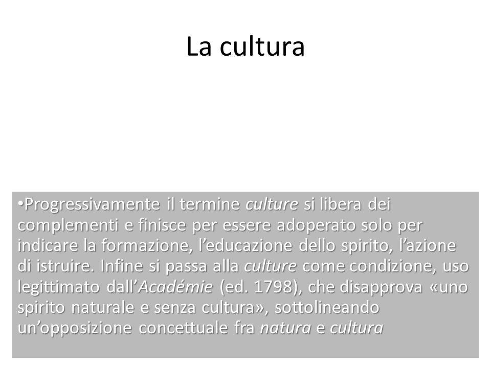 La cultura Progressivamente il termine culture si libera dei complementi e finisce per essere adoperato solo per indicare la formazione, leducazione d