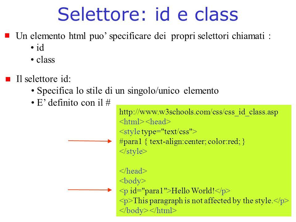 Selettore: id e class Un elemento html puo specificare dei propri selettori chiamati : id class Il selettore id: Specifica lo stile di un singolo/unico elemento E definito con il # http://www.w3schools.com/css/css_id_class.asp #para1 { text-align:center; color:red; } Hello World.