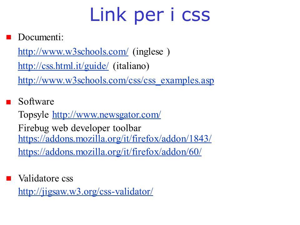 Link per i css Documenti: http://www.w3schools.com/http://www.w3schools.com/ (inglese ) http://css.html.it/guide/http://css.html.it/guide/ (italiano) http://www.w3schools.com/css/css_examples.asp Software Topsyle http://www.newsgator.com/http://www.newsgator.com/ Firebug web developer toolbar https://addons.mozilla.org/it/firefox/addon/1843/ https://addons.mozilla.org/it/firefox/addon/1843/ https://addons.mozilla.org/it/firefox/addon/60/ Validatore css http://jigsaw.w3.org/css-validator/