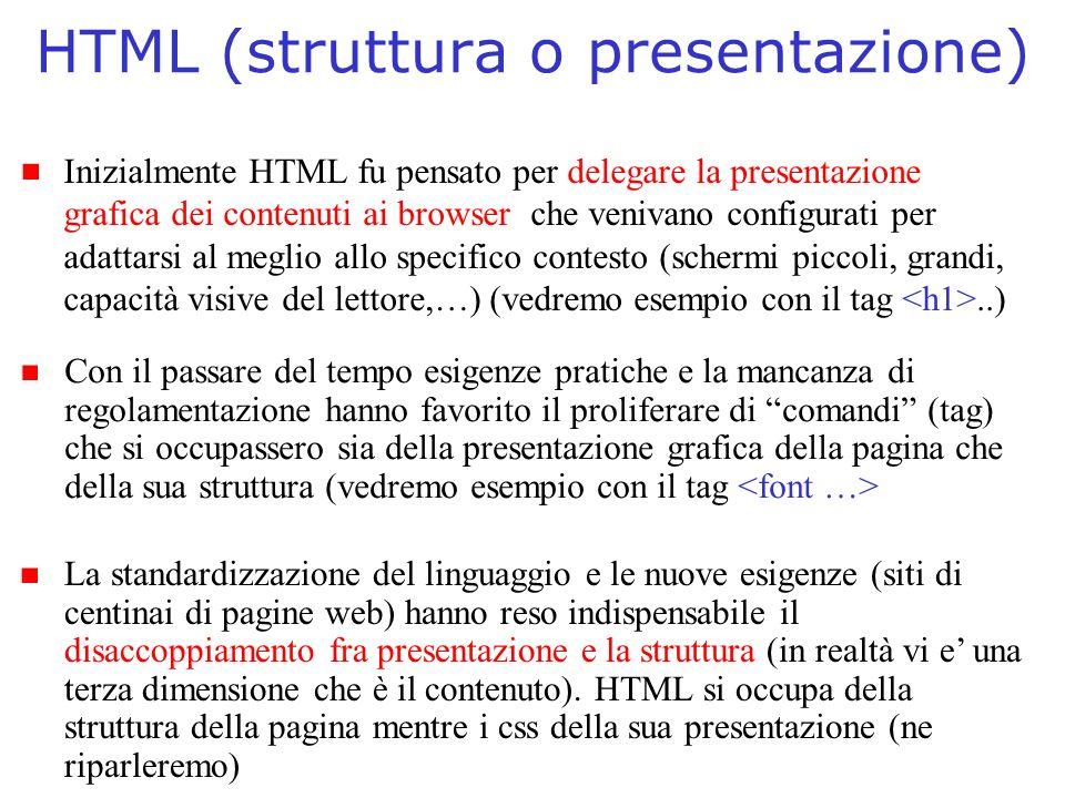 HTML (struttura o presentazione) Inizialmente HTML fu pensato per delegare la presentazione grafica dei contenuti ai browser che venivano configurati per adattarsi al meglio allo specifico contesto (schermi piccoli, grandi, capacità visive del lettore,…) (vedremo esempio con il tag..) Con il passare del tempo esigenze pratiche e la mancanza di regolamentazione hanno favorito il proliferare di comandi (tag) che si occupassero sia della presentazione grafica della pagina che della sua struttura (vedremo esempio con il tag La standardizzazione del linguaggio e le nuove esigenze (siti di centinai di pagine web) hanno reso indispensabile il disaccoppiamento fra presentazione e la struttura (in realtà vi e una terza dimensione che è il contenuto).