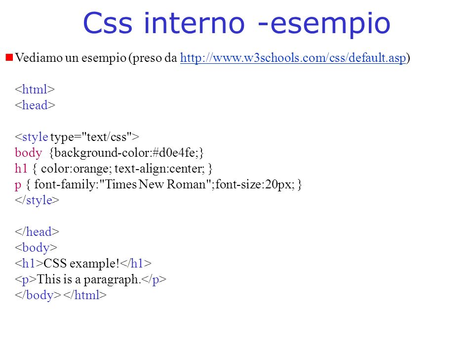 Css interno -esempio Vediamo un esempio (preso da http://www.w3schools.com/css/default.asp)http://www.w3schools.com/css/default.asp body {background-color:#d0e4fe;} h1 { color:orange; text-align:center; } p { font-family: Times New Roman ;font-size:20px; } CSS example.