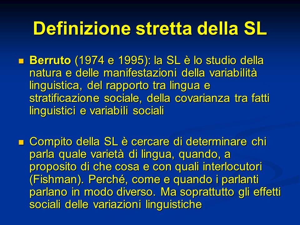 Definizione stretta della SL Berruto (1974 e 1995): la SL è lo studio della natura e delle manifestazioni della variabilità linguistica, del rapporto