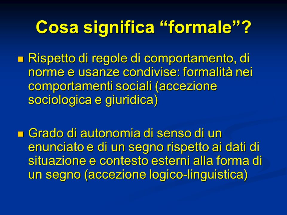 Cosa significa formale? Rispetto di regole di comportamento, di norme e usanze condivise: formalità nei comportamenti sociali (accezione sociologica e