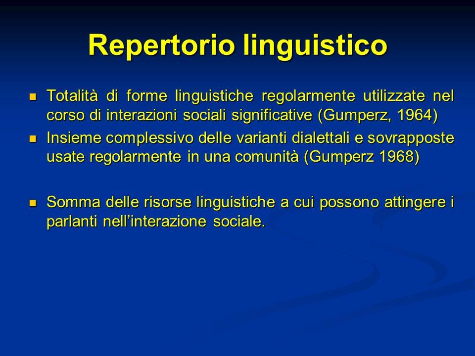 Repertorio linguistico Totalità di forme linguistiche regolarmente utilizzate nel corso di interazioni sociali significative (Gumperz, 1964) Totalità