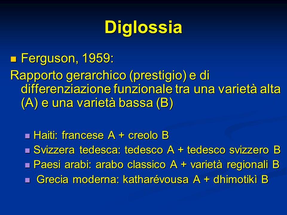 Diglossia Ferguson, 1959: Ferguson, 1959: Rapporto gerarchico (prestigio) e di differenziazione funzionale tra una varietà alta (A) e una varietà bass