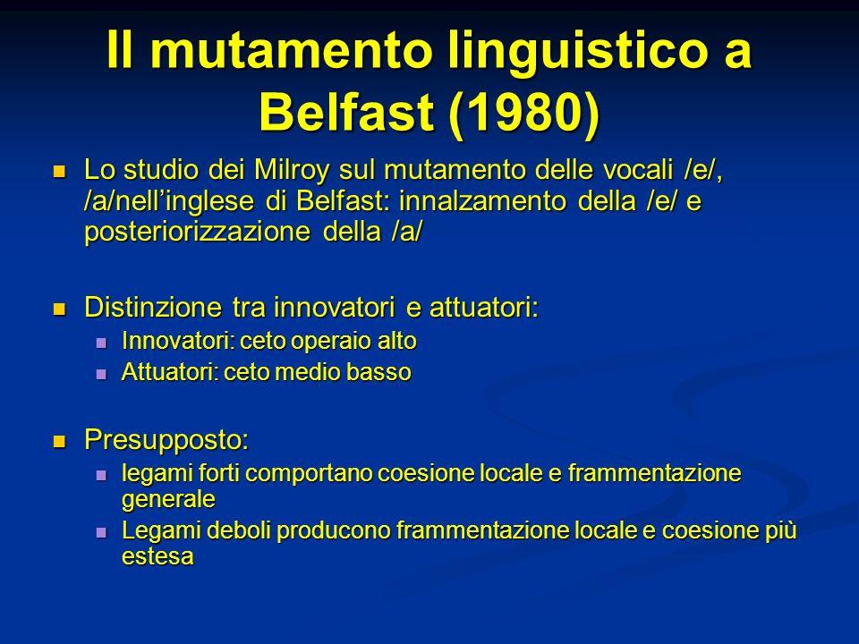 Il mutamento linguistico a Belfast (1980) Lo studio dei Milroy sul mutamento delle vocali /e/, /a/nellinglese di Belfast: innalzamento della /e/ e pos