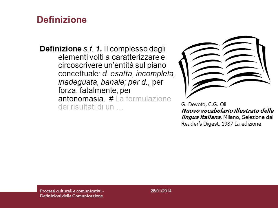 Definizione 26/01/2014 Processi culturali e comunicativi - Definizioni della Comunicazione Definizione s.f. 1. Il complesso degli elementi volti a car