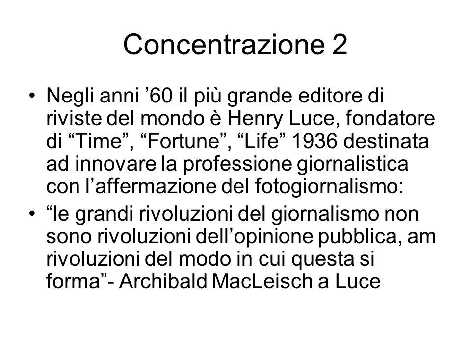 Concentrazione 2 Negli anni 60 il più grande editore di riviste del mondo è Henry Luce, fondatore di Time, Fortune, Life 1936 destinata ad innovare la professione giornalistica con laffermazione del fotogiornalismo: le grandi rivoluzioni del giornalismo non sono rivoluzioni dellopinione pubblica, am rivoluzioni del modo in cui questa si forma- Archibald MacLeisch a Luce