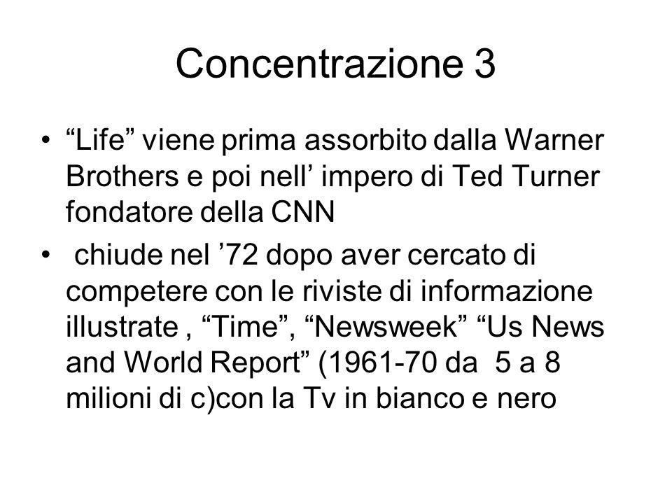 Concentrazione 3 Life viene prima assorbito dalla Warner Brothers e poi nell impero di Ted Turner fondatore della CNN chiude nel 72 dopo aver cercato di competere con le riviste di informazione illustrate, Time, Newsweek Us News and World Report (1961-70 da 5 a 8 milioni di c)con la Tv in bianco e nero