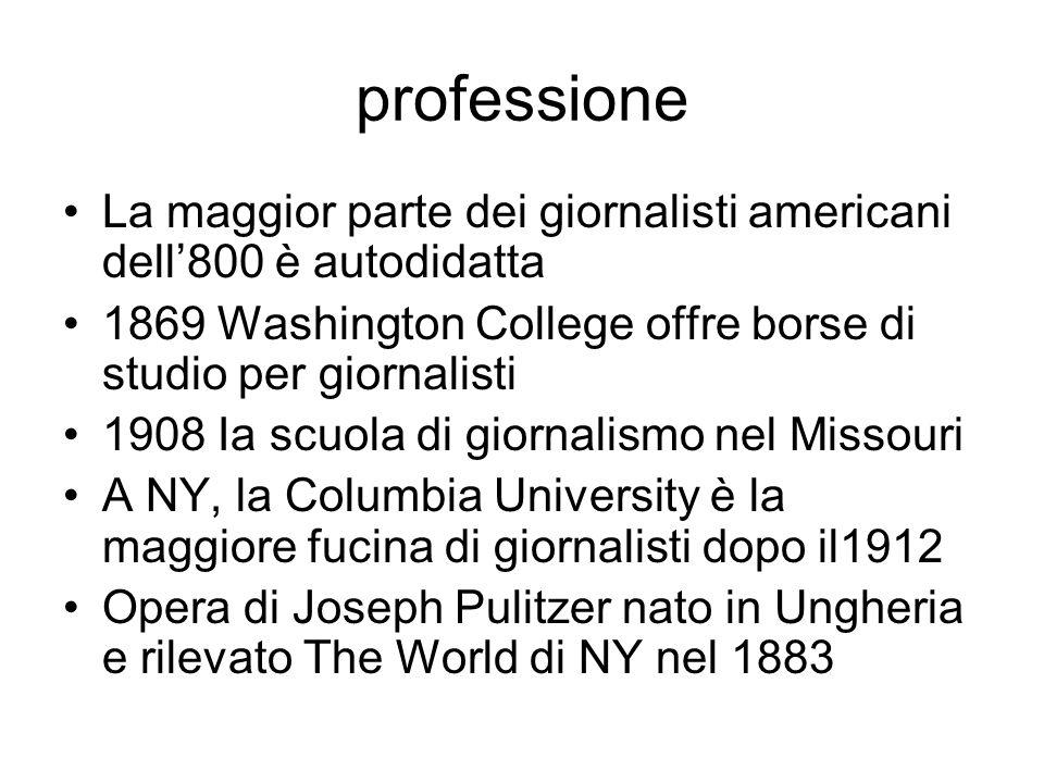 professione La maggior parte dei giornalisti americani dell800 è autodidatta 1869 Washington College offre borse di studio per giornalisti 1908 Ia scuola di giornalismo nel Missouri A NY, la Columbia University è la maggiore fucina di giornalisti dopo il1912 Opera di Joseph Pulitzer nato in Ungheria e rilevato The World di NY nel 1883