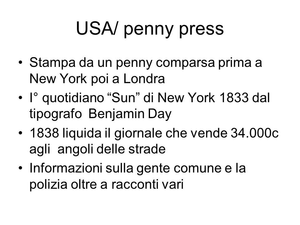 USA/ penny press Stampa da un penny comparsa prima a New York poi a Londra I° quotidiano Sun di New York 1833 dal tipografo Benjamin Day 1838 liquida il giornale che vende 34.000c agli angoli delle strade Informazioni sulla gente comune e la polizia oltre a racconti vari