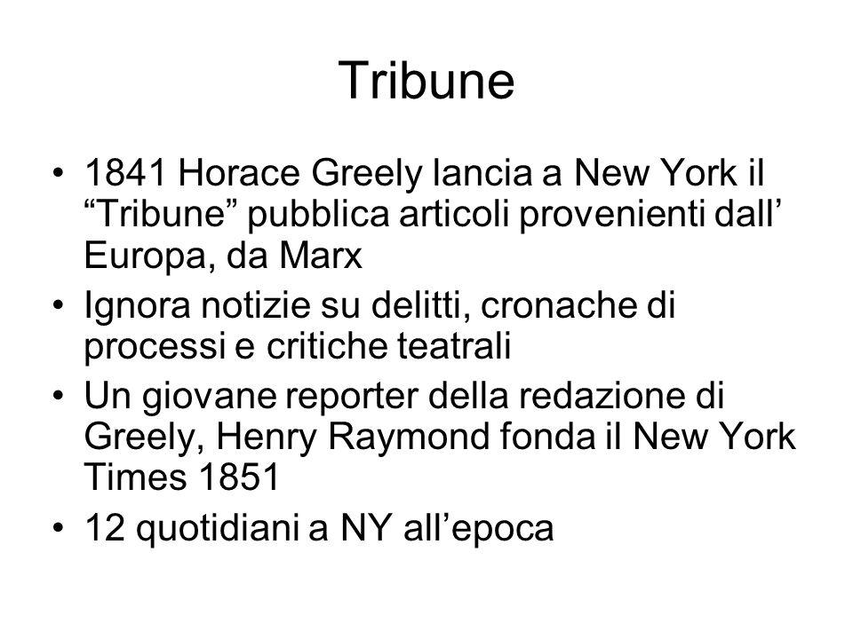 Tribune 1841 Horace Greely lancia a New York il Tribune pubblica articoli provenienti dall Europa, da Marx Ignora notizie su delitti, cronache di processi e critiche teatrali Un giovane reporter della redazione di Greely, Henry Raymond fonda il New York Times 1851 12 quotidiani a NY allepoca