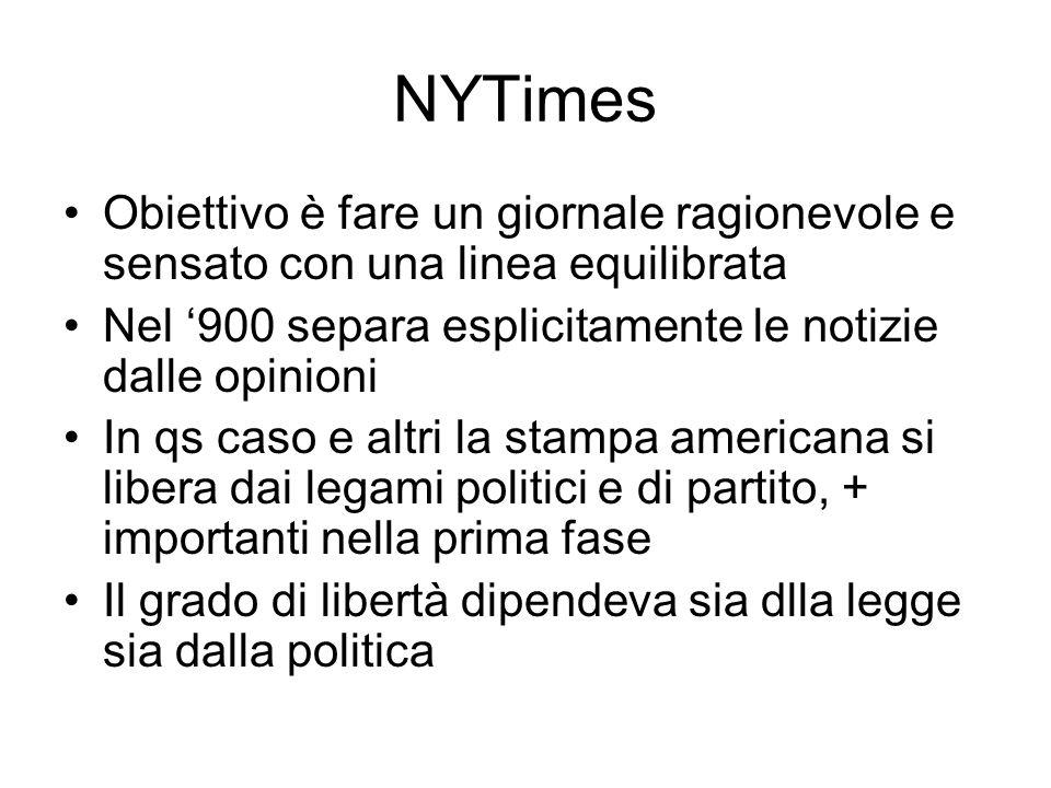 NYTimes Obiettivo è fare un giornale ragionevole e sensato con una linea equilibrata Nel 900 separa esplicitamente le notizie dalle opinioni In qs caso e altri la stampa americana si libera dai legami politici e di partito, + importanti nella prima fase Il grado di libertà dipendeva sia dlla legge sia dalla politica