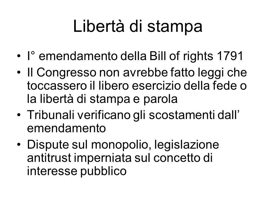 Libertà di stampa I° emendamento della Bill of rights 1791 Il Congresso non avrebbe fatto leggi che toccassero il libero esercizio della fede o la libertà di stampa e parola Tribunali verificano gli scostamenti dall emendamento Dispute sul monopolio, legislazione antitrust imperniata sul concetto di interesse pubblico