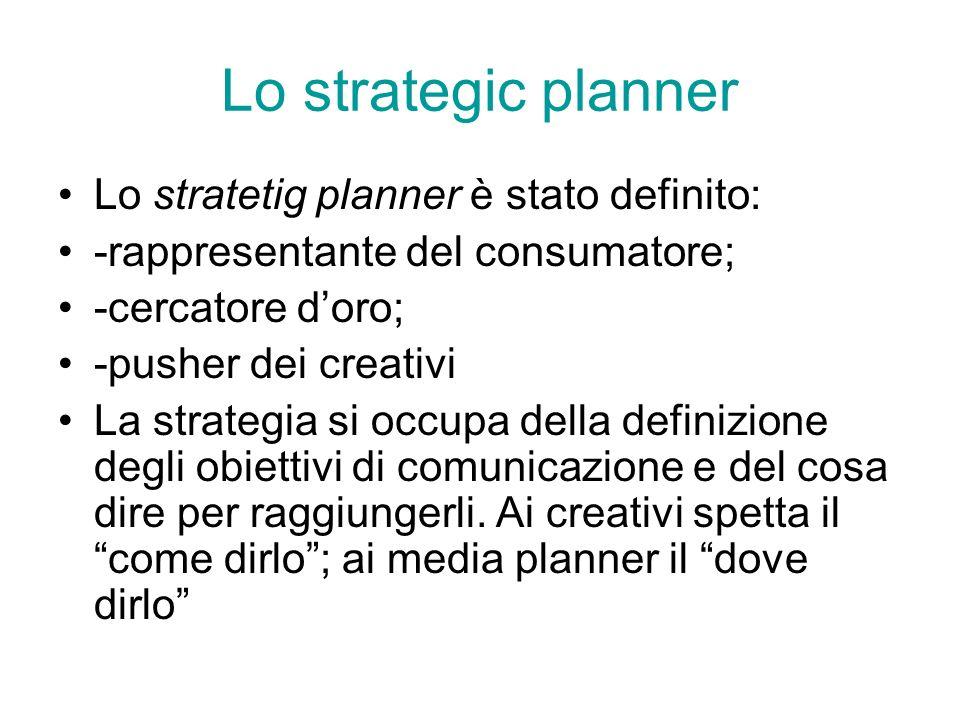 Lo strategic planner Lo stratetig planner è stato definito: -rappresentante del consumatore; -cercatore doro; -pusher dei creativi La strategia si occ