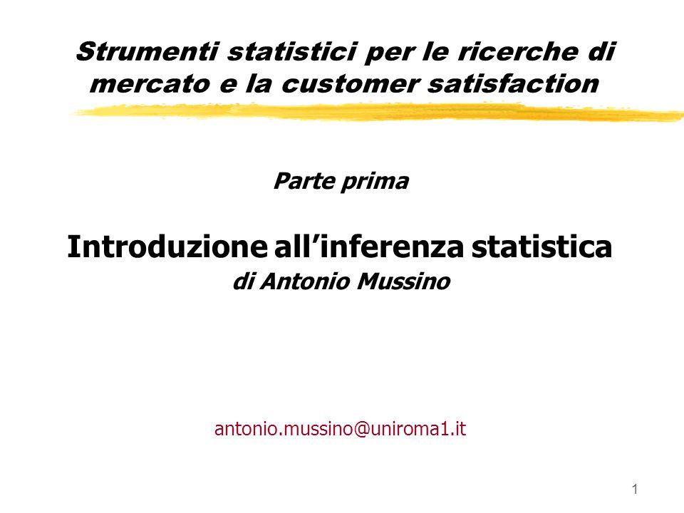 1 Parte prima Introduzione allinferenza statistica di Antonio Mussino antonio.mussino@uniroma1.it Strumenti statistici per le ricerche di mercato e la