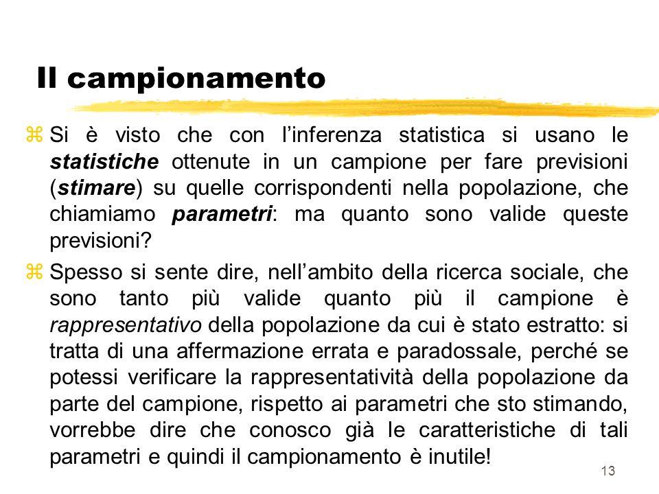 13 Il campionamento zSi è visto che con linferenza statistica si usano le statistiche ottenute in un campione per fare previsioni (stimare) su quelle