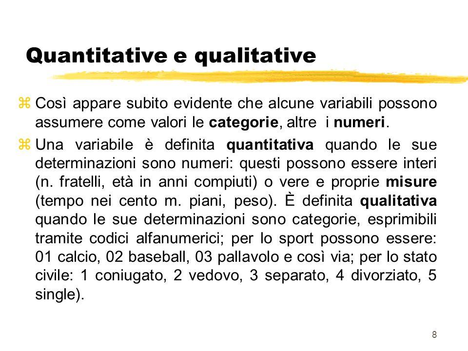 8 Quantitative e qualitative zCosì appare subito evidente che alcune variabili possono assumere come valori le categorie, altre i numeri. zUna variabi