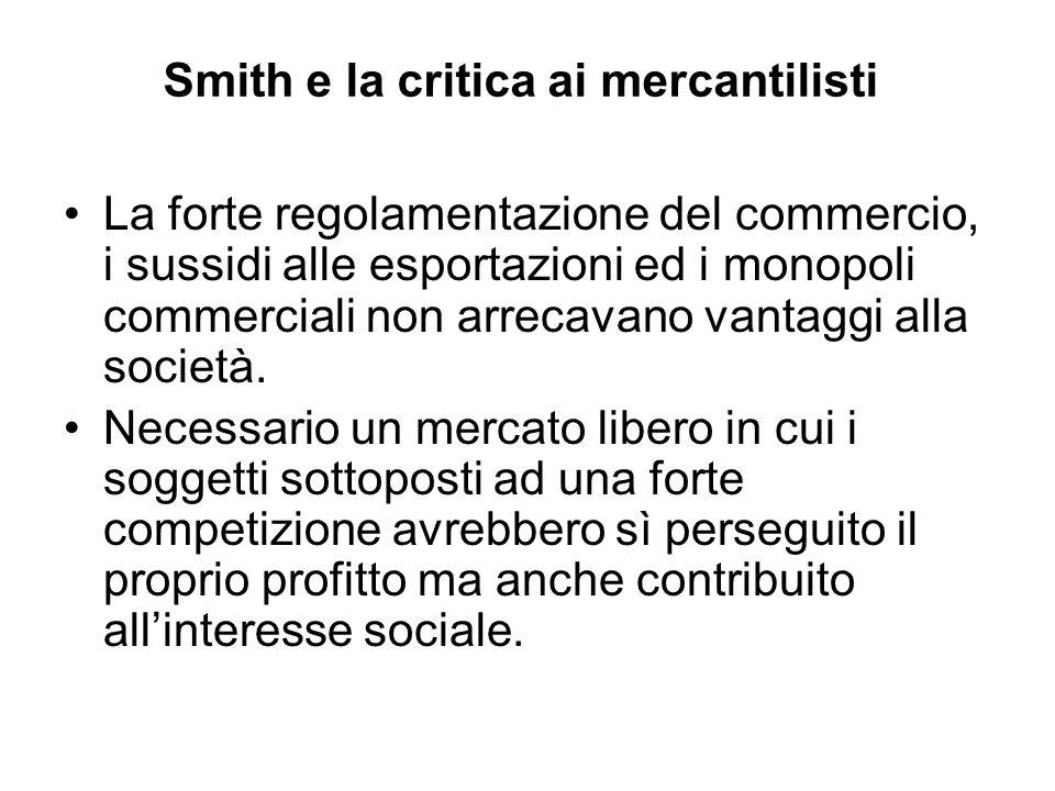 Smith e la critica ai mercantilisti La forte regolamentazione del commercio, i sussidi alle esportazioni ed i monopoli commerciali non arrecavano vant