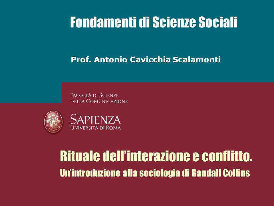 Prof. Antonio Cavicchia Scalamonti Fondamenti di Scienze Sociali Rituale dellinterazione e conflitto. Unintroduzione alla sociologia di Randall Collin