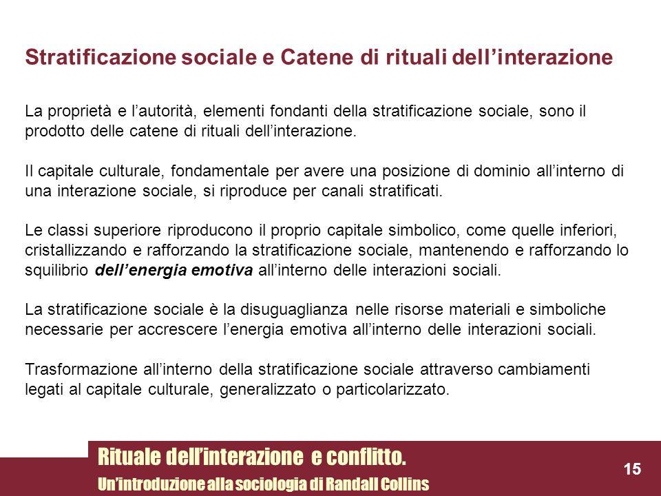 Stratificazione sociale e Catene di rituali dellinterazione La proprietà e lautorità, elementi fondanti della stratificazione sociale, sono il prodott
