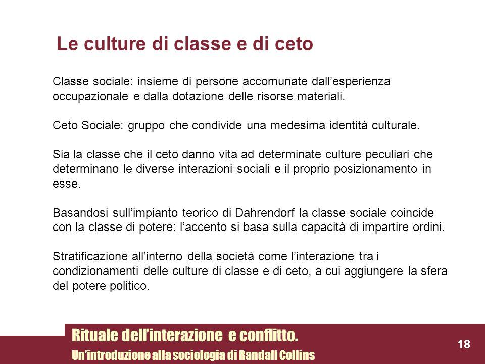 Le culture di classe e di ceto 18 Rituale dellinterazione e conflitto. Unintroduzione alla sociologia di Randall Collins Classe sociale: insieme di pe