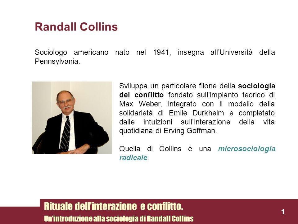 1 Randall Collins Sociologo americano nato nel 1941, insegna allUniversità della Pennsylvania. Rituale dellinterazione e conflitto. Unintroduzione all