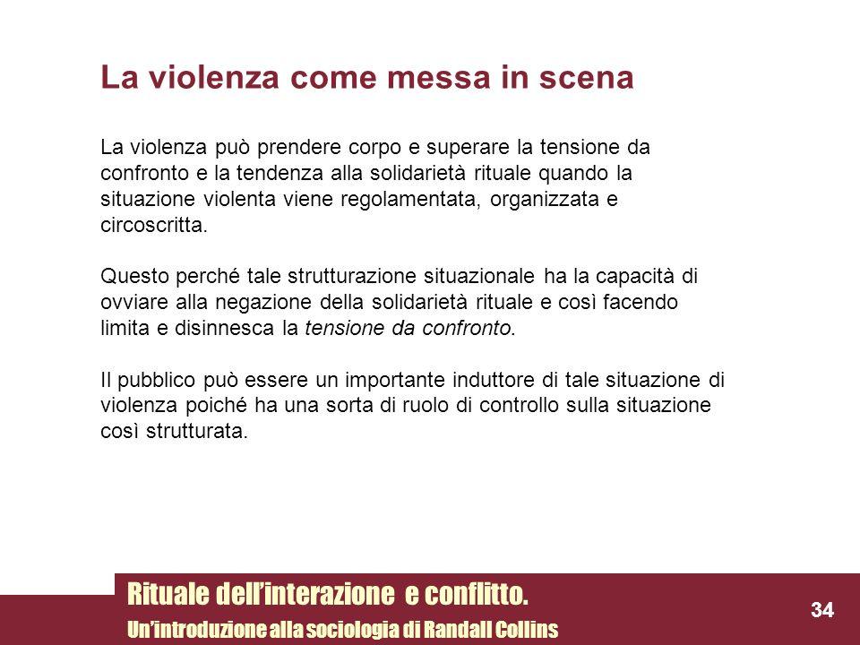 La violenza come messa in scena La violenza può prendere corpo e superare la tensione da confronto e la tendenza alla solidarietà rituale quando la si