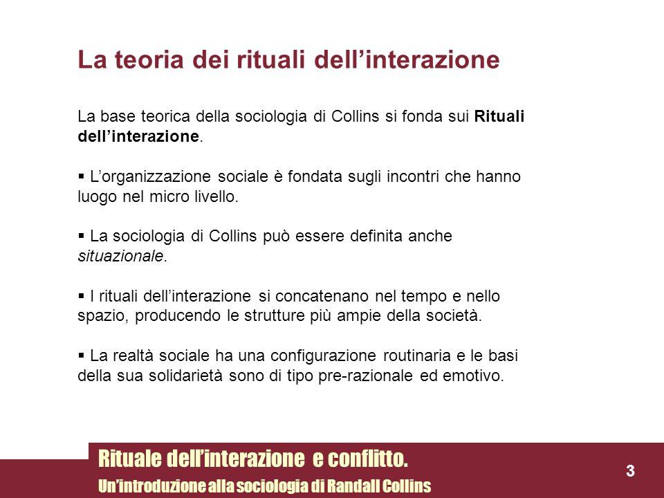 La teoria dei rituali dellinterazione La base teorica della sociologia di Collins si fonda sui Rituali dellinterazione. Lorganizzazione sociale è fond