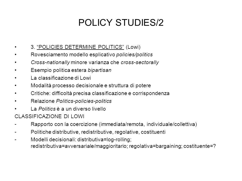 POLICY STUDIES/2 3. POLICIES DETERMINE POLITICS (Lowi) Rovesciamento modello esplicativo policies/politics Cross-nationally minore varianza che cross-