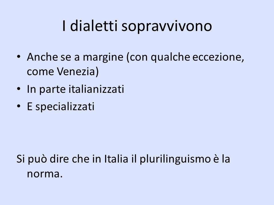 I dialetti sopravvivono Anche se a margine (con qualche eccezione, come Venezia) In parte italianizzati E specializzati Si può dire che in Italia il p