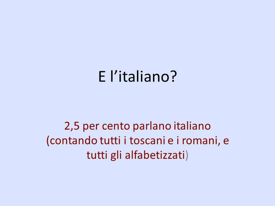 E litaliano? 2,5 per cento parlano italiano (contando tutti i toscani e i romani, e tutti gli alfabetizzati)