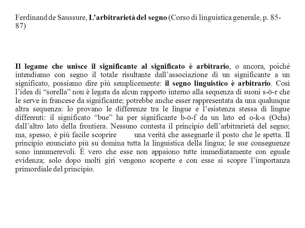 Ferdinand de Saussure, Larbitrarietà del segno (Corso di linguistica generale, p. 85- 87) Il legame che unisce il significante al significato è arbitr