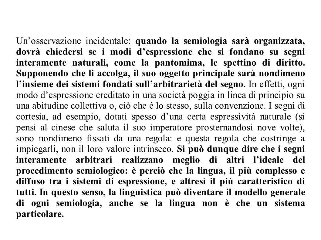 Unosservazione incidentale: quando la semiologia sarà organizzata, dovrà chiedersi se i modi despressione che si fondano su segni interamente naturali
