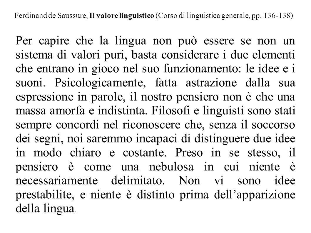 Ferdinand de Saussure, Il valore linguistico (Corso di linguistica generale, pp. 136-138) Per capire che la lingua non può essere se non un sistema di
