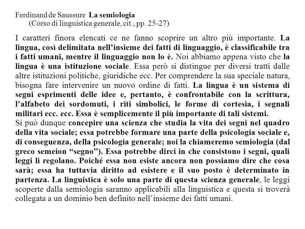 Ferdinand de Saussure La semiologia (Corso di linguistica generale, cit., pp. 25-27) I caratteri finora elencati ce ne fanno scoprire un altro più imp