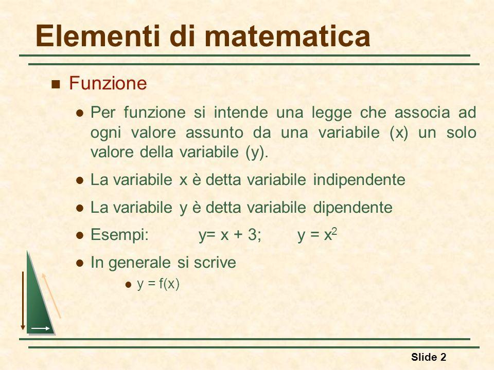 Slide 2 Elementi di matematica Funzione Per funzione si intende una legge che associa ad ogni valore assunto da una variabile (x) un solo valore della