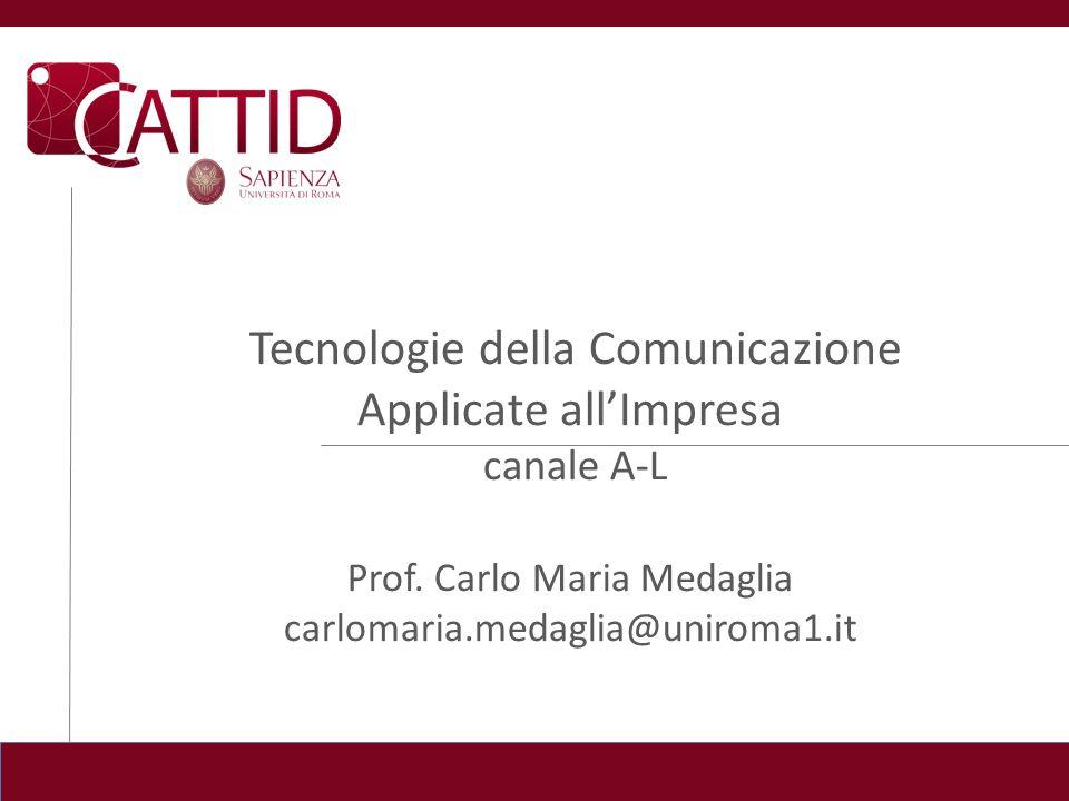 Tecnologie della Comunicazione Applicate allImpresa canale A-L Prof. Carlo Maria Medaglia carlomaria.medaglia@uniroma1.it