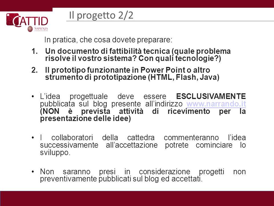 Il progetto 2/2 In pratica, che cosa dovete preparare: 1.Un documento di fattibilità tecnica (quale problema risolve il vostro sistema? Con quali tecn