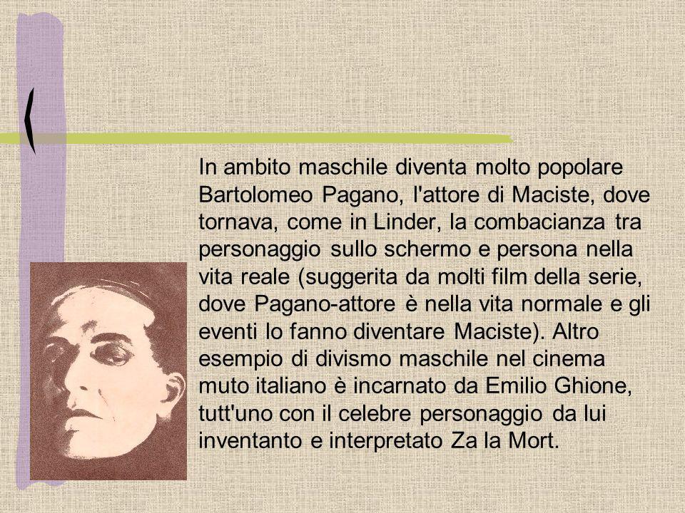 In ambito maschile diventa molto popolare Bartolomeo Pagano, l'attore di Maciste, dove tornava, come in Linder, la combacianza tra personaggio sullo s