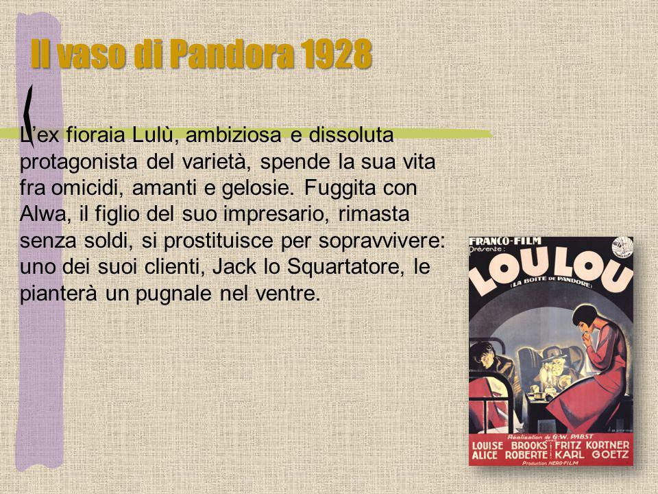 Il vaso di Pandora 1928 Lex fioraia Lulù, ambiziosa e dissoluta protagonista del varietà, spende la sua vita fra omicidi, amanti e gelosie. Fuggita co