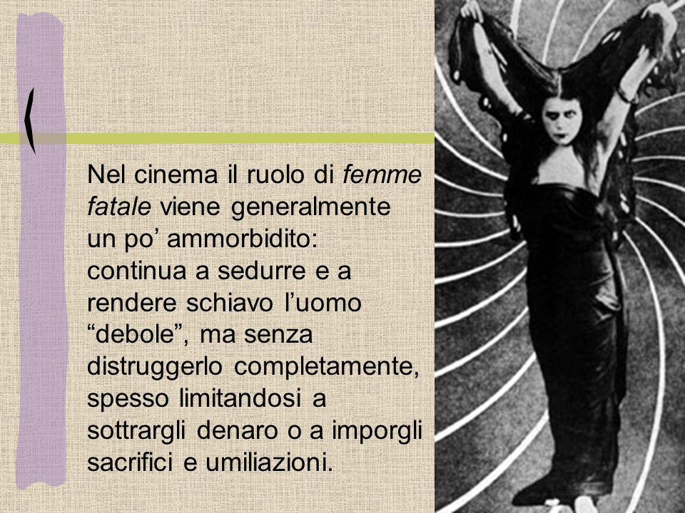 Nel cinema il ruolo di femme fatale viene generalmente un po ammorbidito: continua a sedurre e a rendere schiavo luomo debole, ma senza distruggerlo c
